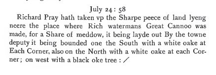 "Richard Pray, my 11th great grandfather ""hath taken vp the Sahrpe peece of land lying neere the place where Rich watermans Great Cannoo was made.""  From volume 2, page 17."